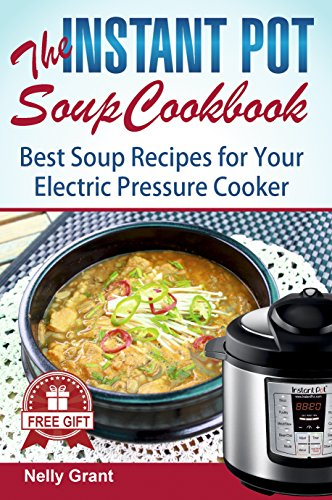 The Instant Pot Soup Cookbook: Best Soup Recipes for Your Electric Pressure Cooker (vegan chicken stew beginners guide best electric pressure cooker easy ... cooker mini for two) (Instant Pot Recipes)