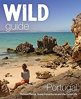 Wild Guide Portugal: Hidden Places, Great Adventures and the Good Life by [Edwina Pitcher]