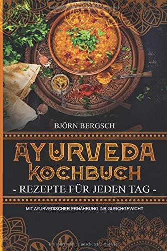 Ayurveda Kochbuch - Rezepte für jeden Tag: Mit ayurvedischer Ernährung ins Gleichgewicht