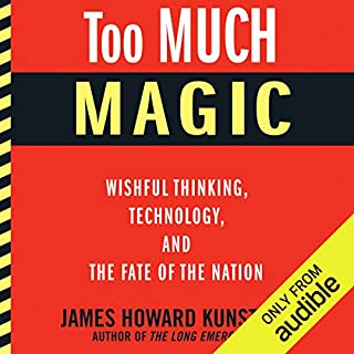 Too Much Magic     Wishful Thinking, Technology, and the Fate of the Nation              By:                                                                                                                                 James Howard Kunstler                               Narrated by:                                                                                                                                 Eric Martin                      Length: 10 hrs and 13 mins     43 ratings     Overall 4.5