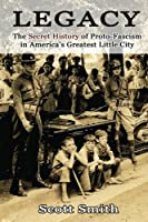 Legacy: The Secret History of Proto-Fascism in America's Greatest Little City