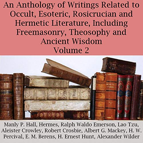 An Anthology of Writings Related to Occult, Esoteric, Rosicrucian, and Hermetic Literature, Including Freemasonry, Theosophy, and Ancient Wisdom, Volume 2                   By:                                                                                                                                 Aleister Crowley,                                                                                        Hermes,                                                                                        Manly P. Hall,                   and others                          Narrated by:                                                                                                                                 Robin Haynes                      Length: 3 hrs and 35 mins     Not rated yet     Overall 0.0