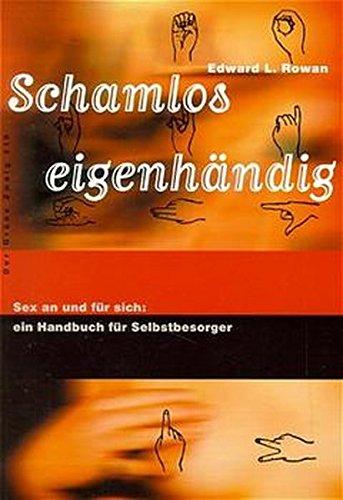 Schamlos eigenhändig. Sex an und für sich: ein Handbuch für Selbstbesorger (Der Grüne Zweig)