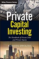 Private Capital Investing: The Handbook of Private Debt and Private Equity (Wiley Finance)