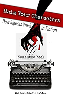 Maim Your Characters: How Injuries Work in Fiction (The Scri