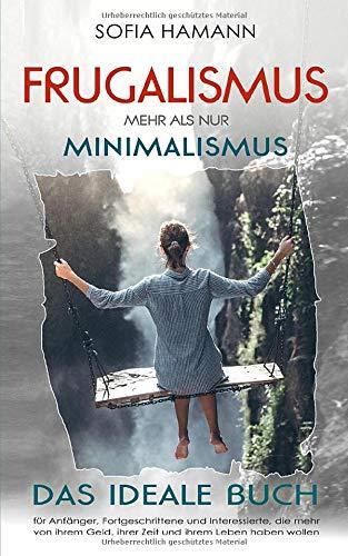 Frugalismus - Mehr als nur Minimalismus: Das ideale Buch für Anfänger, Fortgeschrittene und Interessierte, die mehr von ihrem Geld, ihrer Zeit und ihrem Leben haben wollen