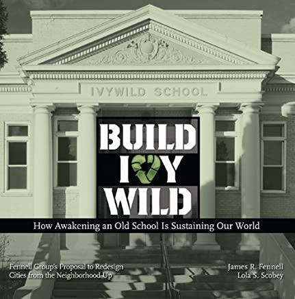 Build Ivywild: How awakening an old school is sustaining our world: Fennell Groups proposal to redesign cities from the neighborhood up by James R. Fennell, Lola S. Scobey (2013) Paperback