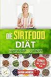 Die Sirtfood Diät: Garantiert abnehmen wie die Stars und zeitgleich Ihren Stoffwechsel dauerhaft...