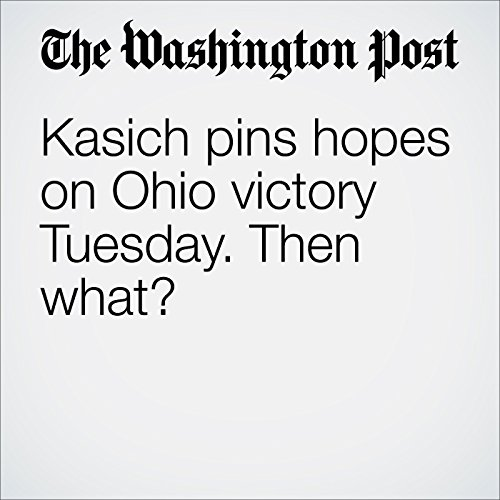 Kasich Pins Hopes on Ohio Victory Tuesday. Then what? audiobook cover art