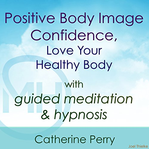 Positive Body Image Confidence, Love Your Healthy Body with Guided Meditation & Hypnosis Audiobook By Joel Thielke,                                                                                        Catherine Perry cover art
