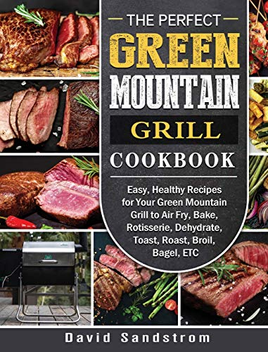 The Perfect Green Mountain Grill Cookbook: Easy, Healthy Recipes for Your Green Mountain Grill to Air Fry, Bake, Rotisserie, Dehydrate, Toast, Roast, Broil, Bagel, ETC