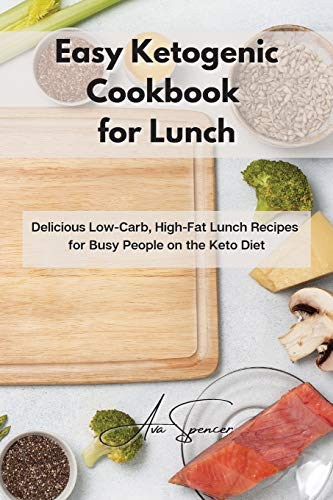 Easy Ketogenic Cookbook for Lunch: Delicious Low-Carb, High-Fat Lunch Recipes for Busy People on the Keto Diet