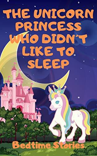 The Unicorn Princess who didn´t like to sleep - a beautiful bedtime story for kids age 3 to 9 (English Edition)