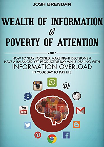 Wealth of Information & Poverty of Attention: How to Stay Focused, Make Right Decisions, and Live a Balanced yet Productive Day While Dealing With Information Overload in Your Day