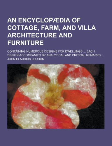 An Encyclopaedia of Cottage, Farm, and Villa Architecture and Furniture; Containing Numerous Designs for Dwellings ... Each Design Accompanied by Ana
