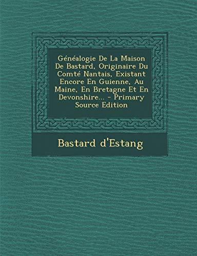 Genealogie de La Maison de Bastard, Originaire Du Comte Nantais, Existant Encore En Guienne, Au Maine, En Bretagne Et En Devonshire...