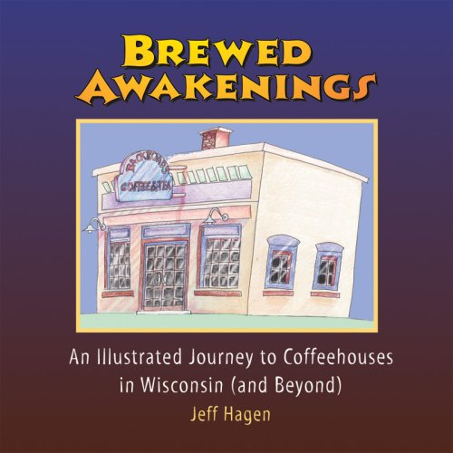 Hagen, J: Brewed Awakenings: An Illustrated Journey to Coffeehouses in Wisconsin... and Beyond