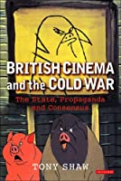 British Cinema And the Cold War: The State, Propaganda And Consensus (Cinema and Society)