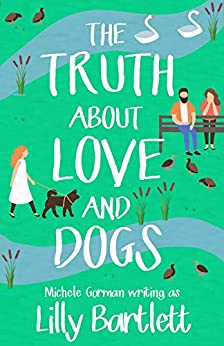 The Truth About Love and Dogs: The laugh out loud new romcom about friendship and happily ever afters by [Lilly Bartlett, Michele Gorman]