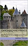 Carcassonne France: Best Places To Visit and Interesting Things To Do Here (English Edition)