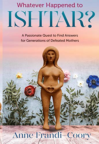 Whatever Happened To Ishtar?: A Passionate Quest To Find Answers For Generations Of Defeated Mothers (English Edition)
