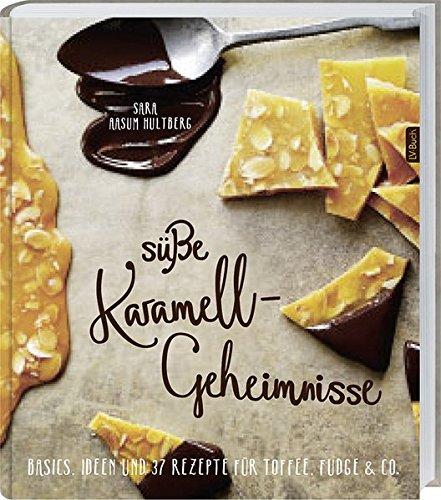Süße Karamell-Geheimnisse: Basics, Ideen und 37 Rezepte für Toffee, Fudge & Co.