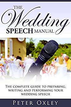 The Wedding Speech Manual: The Complete Guide to Preparing, Writing and Performing Your Wedding Speech by [Peter Oxley]