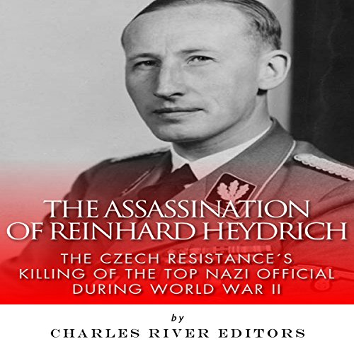 The Assassination of Reinhard Heydrich: The Czech Resistance's Killing of the Top Nazi Official During World War II audiobook cover art