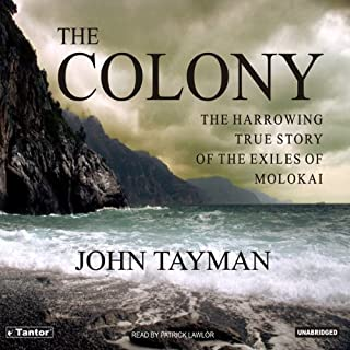 The Colony     The Harrowing True Story of the Exiles on Molokai              By:                                                                                                                                 John Tayman                               Narrated by:                                                                                                                                 Patrick Lawlor                      Length: 15 hrs and 20 mins     225 ratings     Overall 3.6