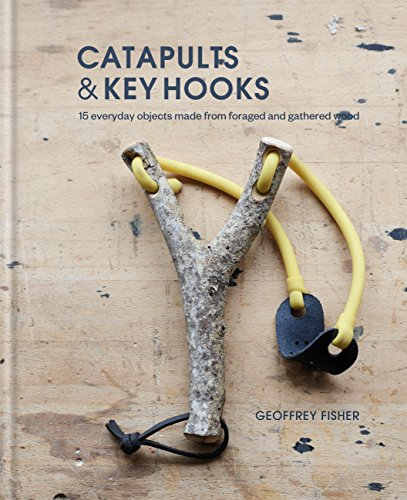 Catapults & Key Hooks: Everyday objects made from foraged and gathered wood (English Edition)