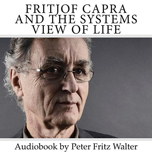 Fritjof Capra and the Systems View of Life: Short Biography, Book Reviews, and Comments audiobook cover art