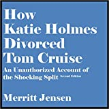 How Katie Holmes Divorced Tom Cruise: An Unauthorized Account of the Shocking Split [Second Edition]
