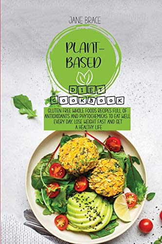Plant-Based Diet Cookbook: Gluten Free Whole Foods Recipes full of Antioxidants and Phytochemicals to Eat Well Every Day, Lose Weight Fast and Get A Healthy Life
