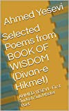 Selected Poems  from BOOK OF WISDOM (Divan-e Hikmet): AHMED YESEVI - First Turkish Sufi Master Poet (English Edition)