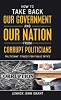 How to Take Back Our Government and Our Nation from Corrupt Politicians: Politicians' Fitness for Public Office