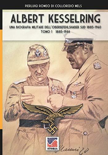 Albert Kesselring: Una biografia militare dell'Oberbefehlshaber Süd 1885-1960 Tomo 1 1885-1944: una biografia militare dell'Oberbefehlshaber Süd, 1943- 1945 - Vol. I: Vol. 1