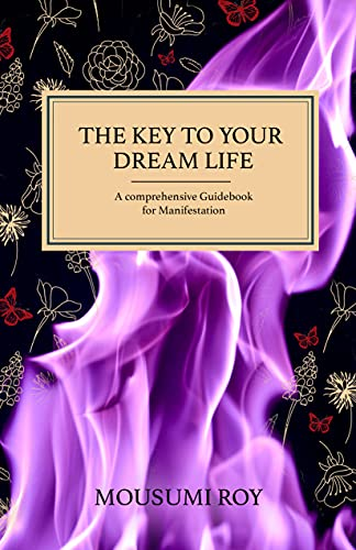 The Key To Your Dream Life: A Comprehensive Guidebook For Manifestation