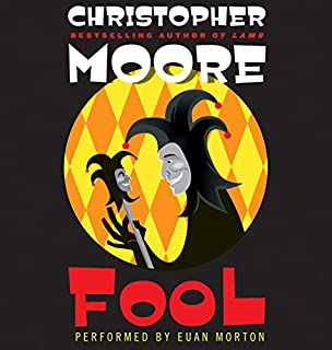 Fool     A Novel              Written by:                                                                                                                                 Christopher Moore                               Narrated by:                                                                                                                                 Euan Morton                      Length: 8 hrs and 40 mins     13 ratings     Overall 4.6