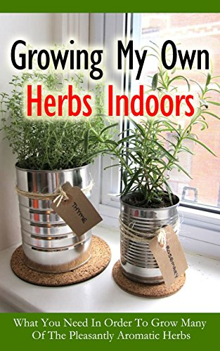 Growing My Own Herbs Indoors: What You Need in Order to Grow...