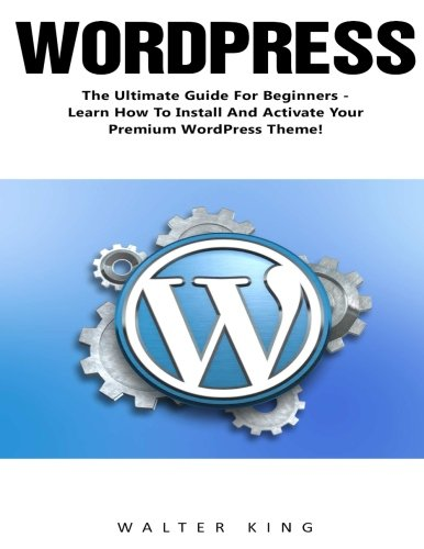 WordPress: The Ultimate Guide For Beginners - Learn How To Install And Activate Your Premium WordPress Theme!