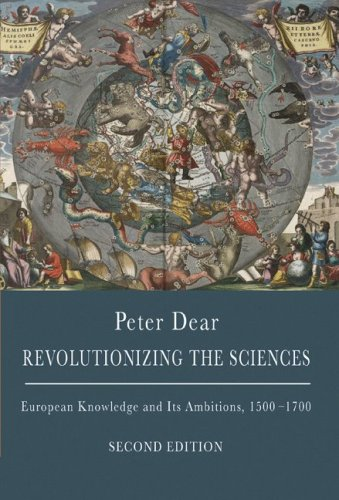 Revolutionizing the Sciences: European Knowledge and Its Ambitions, 1500-1700 by Peter Dear