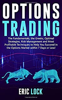 Options Trading: The Fundamentals, The Greeks, Optimal Strategies, Risk Management And Best Profitable Techniques To Help You Succeed In The Options Market Within 7 Days Or Less!