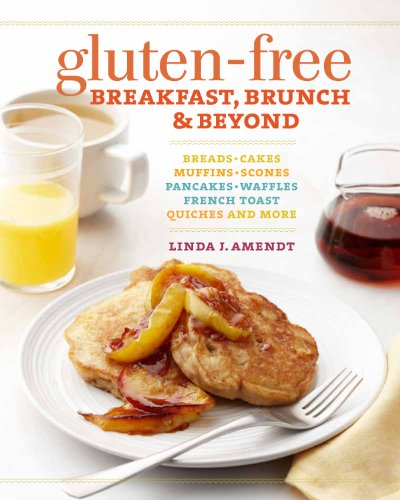 Gluten-Free Breakfast, Brunch & Beyond: Breads & Cakes * Muffins & Scones * Pancakes, Waffles & French Toast * Quiches * and More
