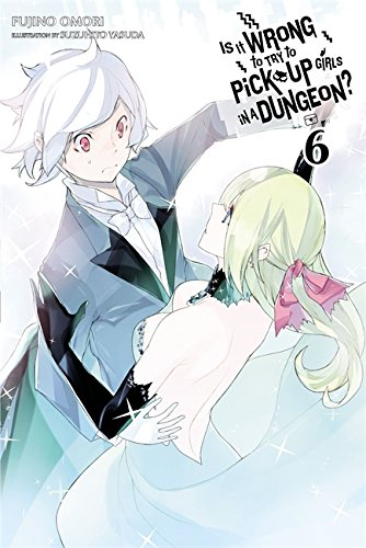 Is It Wrong to Try to Pick Up Girls in a Dungeon?, Vol. 6 - light novel (Is It Wrong to Pick Up Girls in a Dungeon?, 6)