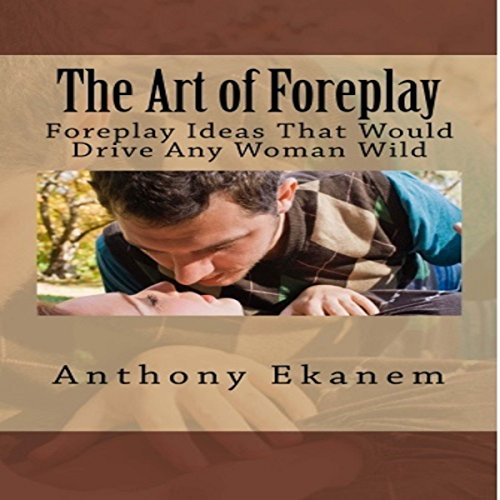The Art of Foreplay: Foreplay Ideas That Would Drive Any Woman Wild                   By:                                                                                                                                 Anthony Ekanem                               Narrated by:                                                                                                                                 Craig Randall Nickerson                      Length: 22 mins     9 ratings     Overall 4.1