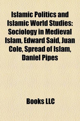 Islamic Politics and Islamic World Studies: Edward Said, Medieval Islamic Sociology, Spread of Islam, Juan Cole, Tariq Ramadan, Daniel Pipes