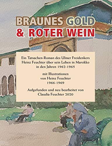 Braunes Gold & Roter Wein: Ein Tatsachen-Roman des Ulmer Freidenkers Heinz Feuchter über sein Leben in Marokko