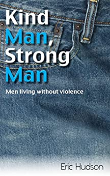 Kind Man, Strong Man: Men living without violence by [Eric  Hudson]