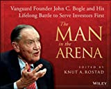 The Man in the Arena: Vanguard Founder John C. Bogle and His Lifelong Battle to Serve Investors First (English Edition)