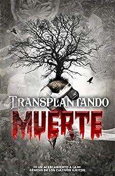 Trasplantando Muerte: Un acercamiento al génesis de los cultivos ilícitos en Colombia (01) (Spanish Edition) by [Martin Martinez Cortina, Martin  Martinez]
